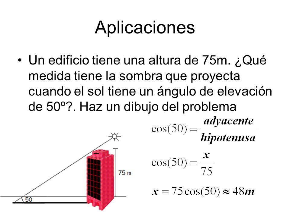 Aplicaciones Un edificio tiene una altura de 75m. ¿Qué medida tiene la sombra que proyecta cuando el sol tiene un ángulo de elevación de 50º?. Haz un