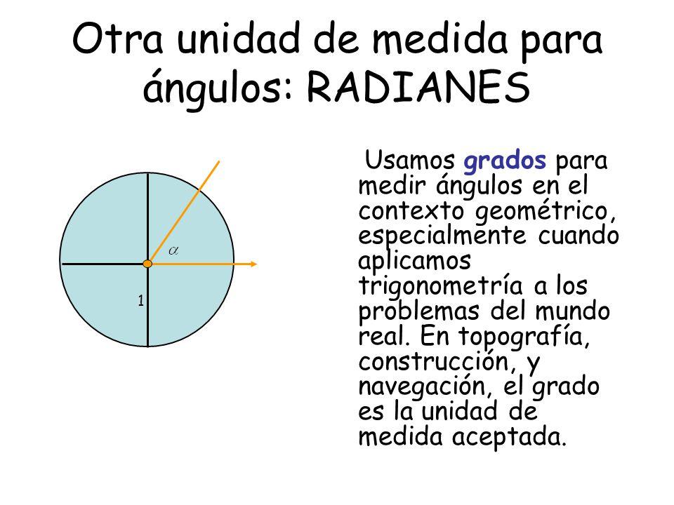 Otra unidad de medida para ángulos: RADIANES 1 Usamos grados para medir ángulos en el contexto geométrico, especialmente cuando aplicamos trigonometría a los problemas del mundo real.