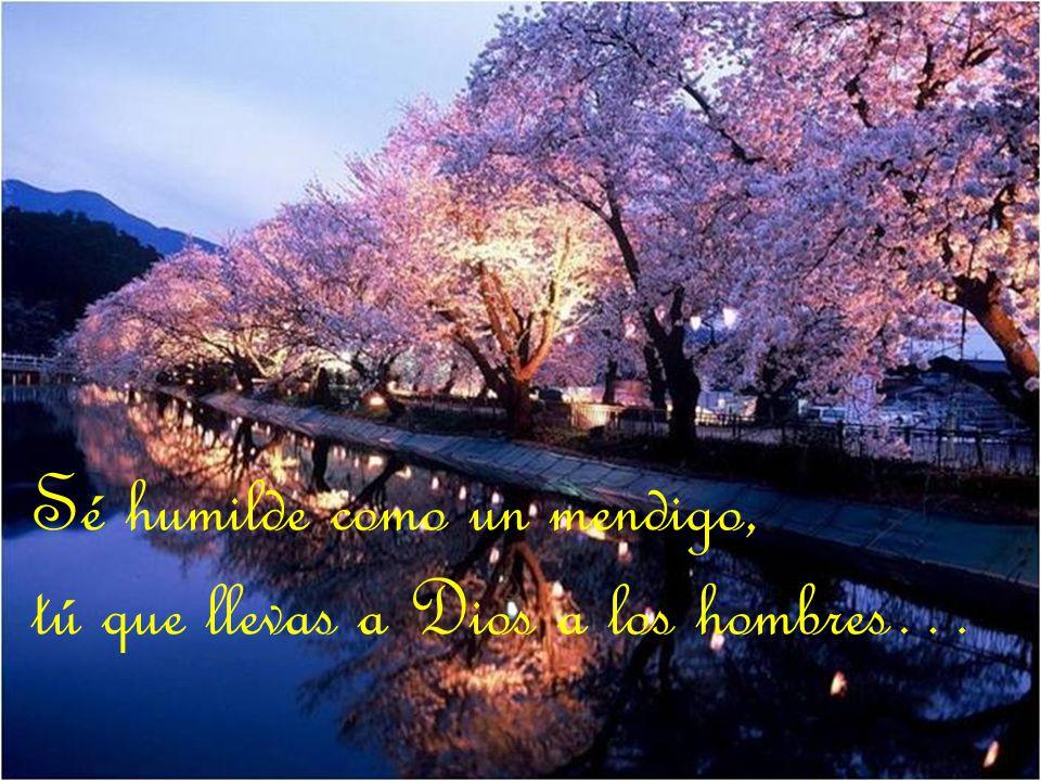 Sé humilde como un mendigo, tú que llevas a Dios a los hombres…