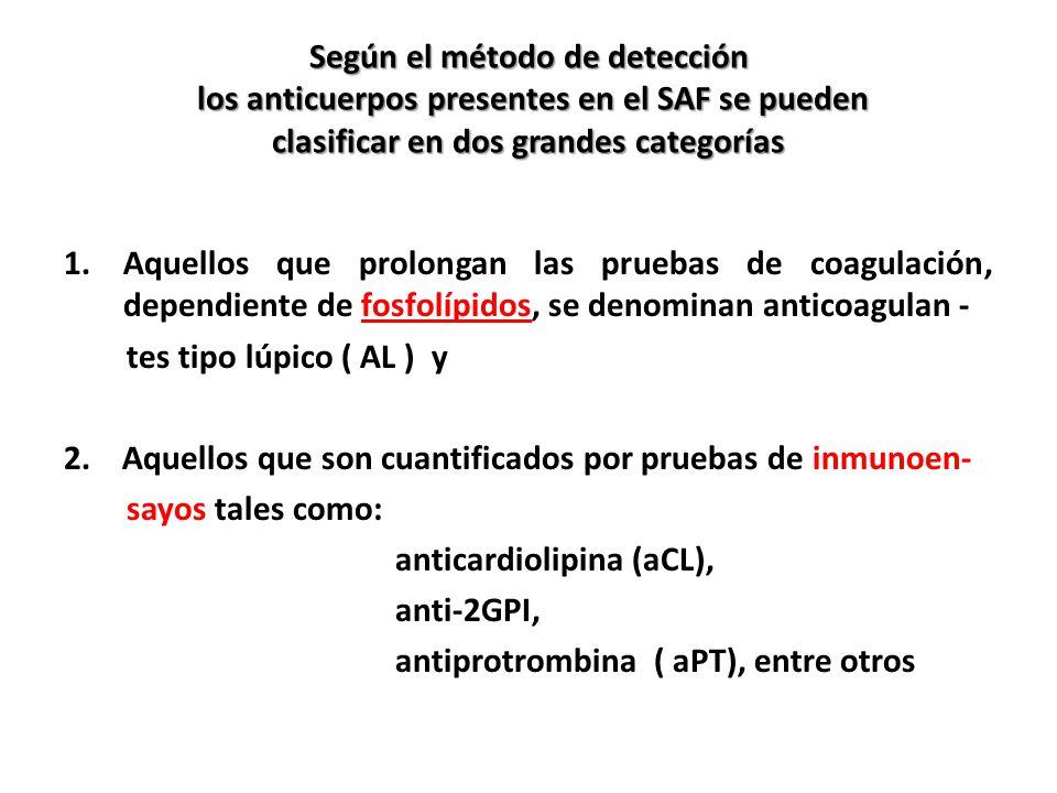 Según el método de detección los anticuerpos presentes en el SAF se pueden clasificar en dos grandes categorías 1.Aquellos que prolongan las pruebas de coagulación, dependiente de fosfolípidos, se denominan anticoagulan - tes tipo lúpico ( AL ) y 2.