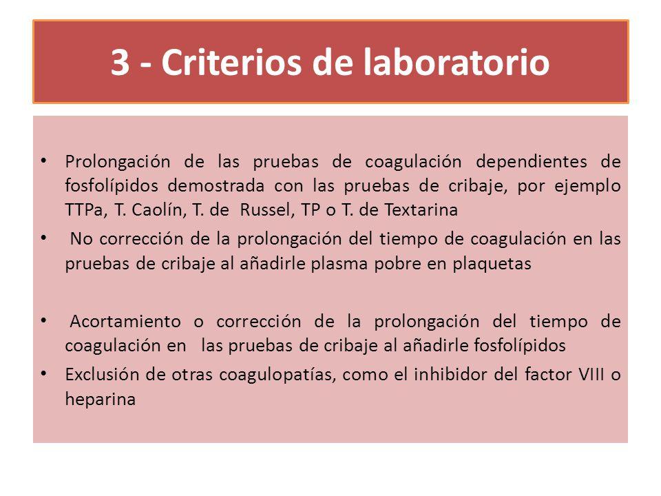 3 - Criterios de laboratorio Prolongación de las pruebas de coagulación dependientes de fosfolípidos demostrada con las pruebas de cribaje, por ejemplo TTPa, T.