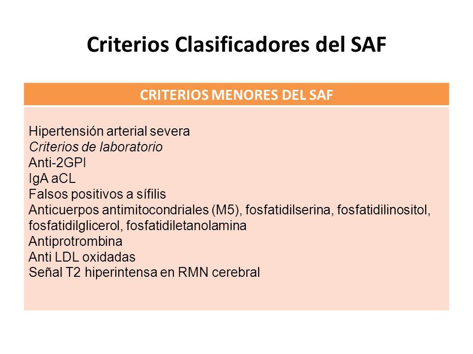 Criterios Clasificadores del SAF CRITERIOS MENORES DEL SAF Hipertensión arterial severa Criterios de laboratorio Anti-2GPI IgA aCL Falsos positivos a sífilis Anticuerpos antimitocondriales (M5), fosfatidilserina, fosfatidilinositol, fosfatidilglicerol, fosfatidiletanolamina Antiprotrombina Anti LDL oxidadas Señal T2 hiperintensa en RMN cerebral