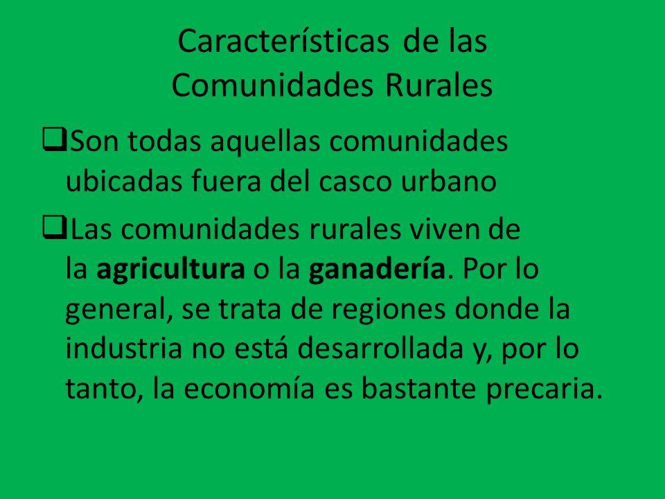 Características de las Comunidades Rurales  Son todas aquellas comunidades ubicadas fuera del casco urbano  Las comunidades rurales viven de la agri