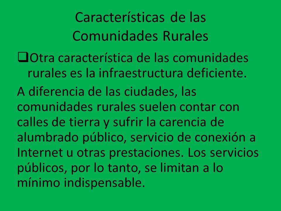 Características de las Comunidades Rurales  Otra característica de las comunidades rurales es la infraestructura deficiente. A diferencia de las ciud