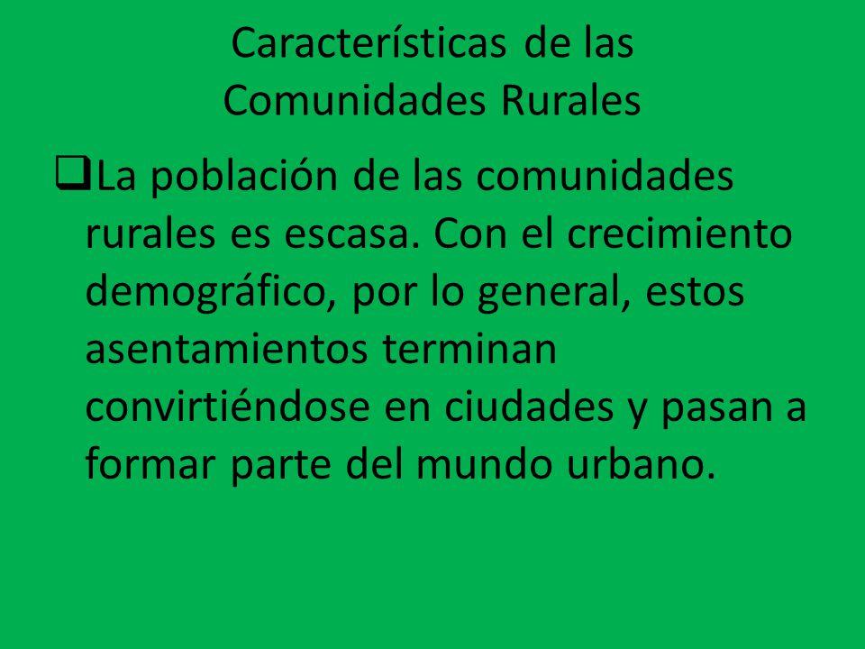 Características de las Comunidades Rurales  La población de las comunidades rurales es escasa. Con el crecimiento demográfico, por lo general, estos