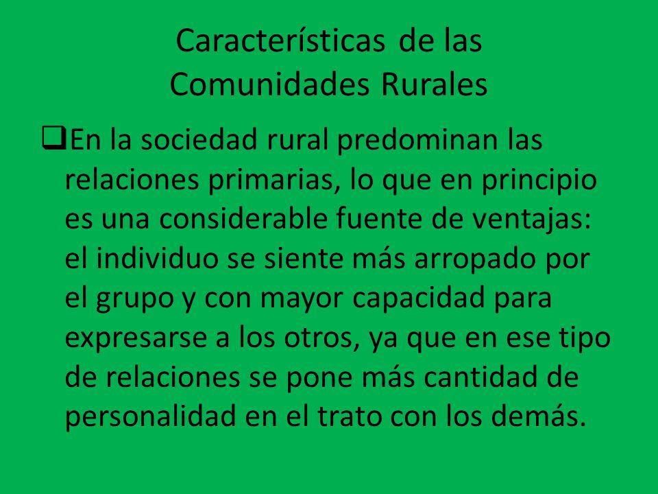 Características de las Comunidades Rurales  En la sociedad rural predominan las relaciones primarias, lo que en principio es una considerable fuente