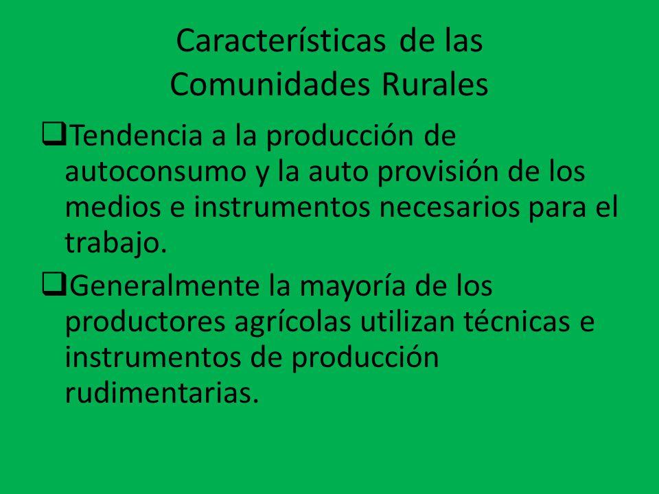 Características de las Comunidades Rurales  Tendencia a la producción de autoconsumo y la auto provisión de los medios e instrumentos necesarios para
