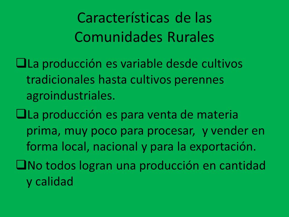 Características de las Comunidades Rurales  La producción es variable desde cultivos tradicionales hasta cultivos perennes agroindustriales.  La pro