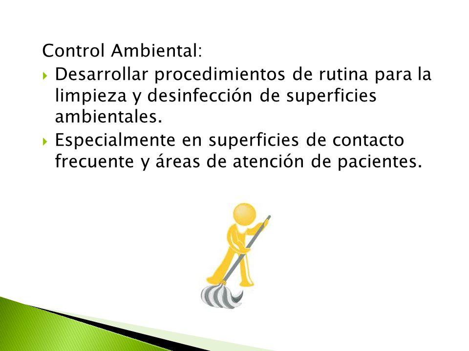 Control Ambiental:  Desarrollar procedimientos de rutina para la limpieza y desinfección de superficies ambientales.  Especialmente en superficies d