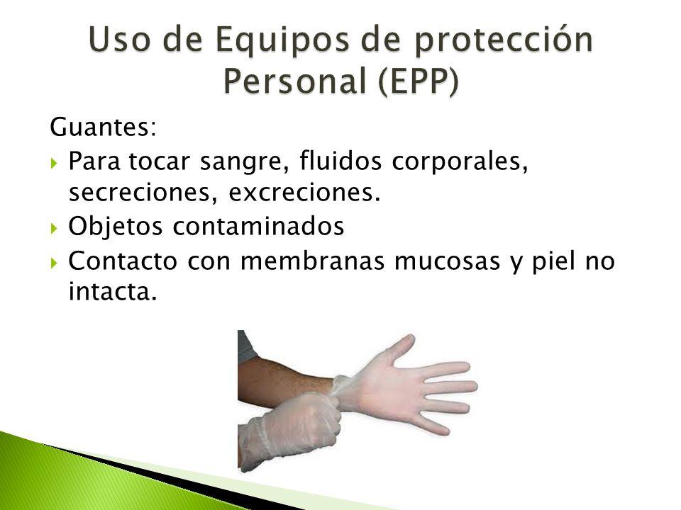 Guantes:  Para tocar sangre, fluidos corporales, secreciones, excreciones.  Objetos contaminados  Contacto con membranas mucosas y piel no intacta.
