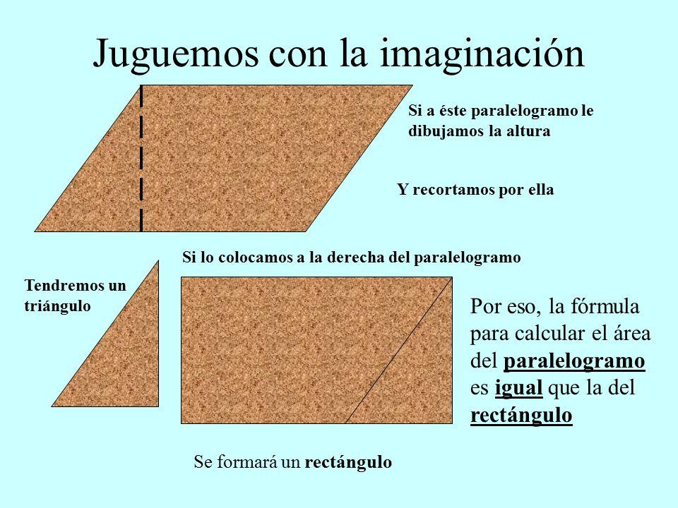 Si a éste paralelogramo le dibujamos la altura Tendremos un triángulo Si lo colocamos a la derecha del paralelogramo Se formará un rectángulo Por eso, la fórmula para calcular el área del paralelogramo es igual que la del rectángulo Juguemos con la imaginación Y recortamos por ella