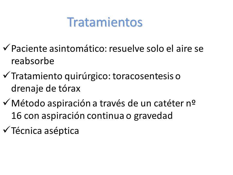 Tratamientos Paciente asintomático: resuelve solo el aire se reabsorbe Tratamiento quirúrgico: toracosentesis o drenaje de tórax Método aspiración a través de un catéter nº 16 con aspiración continua o gravedad Técnica aséptica