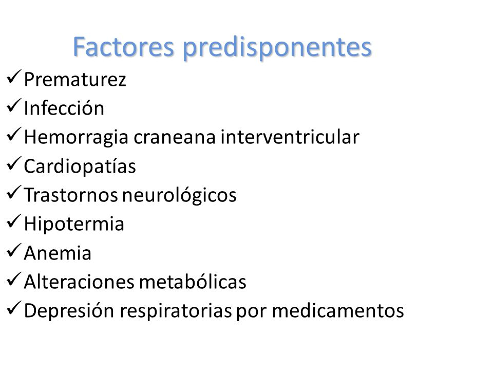 Factores predisponentes Prematurez Infección Hemorragia craneana interventricular Cardiopatías Trastornos neurológicos Hipotermia Anemia Alteraciones metabólicas Depresión respiratorias por medicamentos
