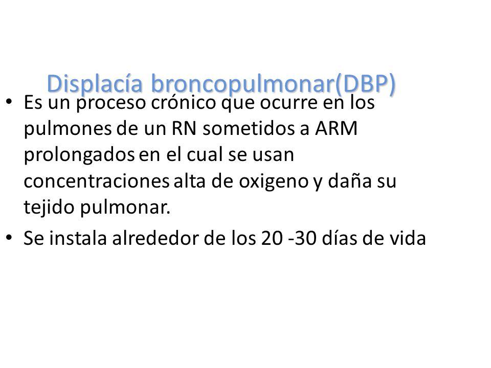 Displacía broncopulmonar(DBP) Es un proceso crónico que ocurre en los pulmones de un RN sometidos a ARM prolongados en el cual se usan concentraciones alta de oxigeno y daña su tejido pulmonar.