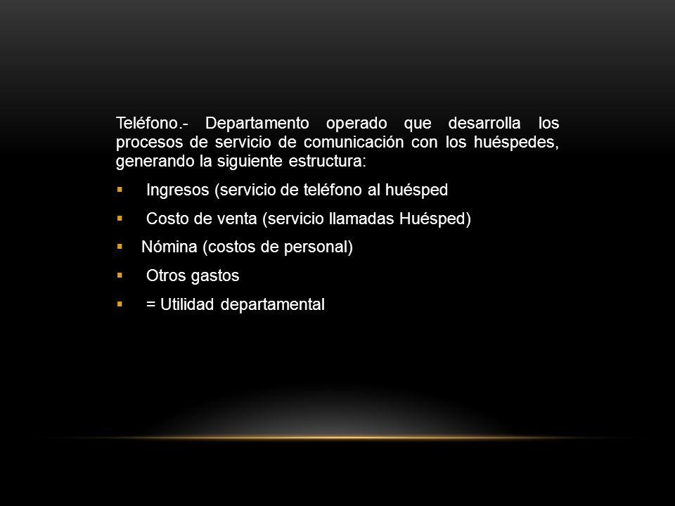 Teléfono.- Departamento operado que desarrolla los procesos de servicio de comunicación con los huéspedes, generando la siguiente estructura:  Ingresos (servicio de teléfono al huésped  Costo de venta (servicio llamadas Huésped)  Nómina (costos de personal)  Otros gastos  = Utilidad departamental