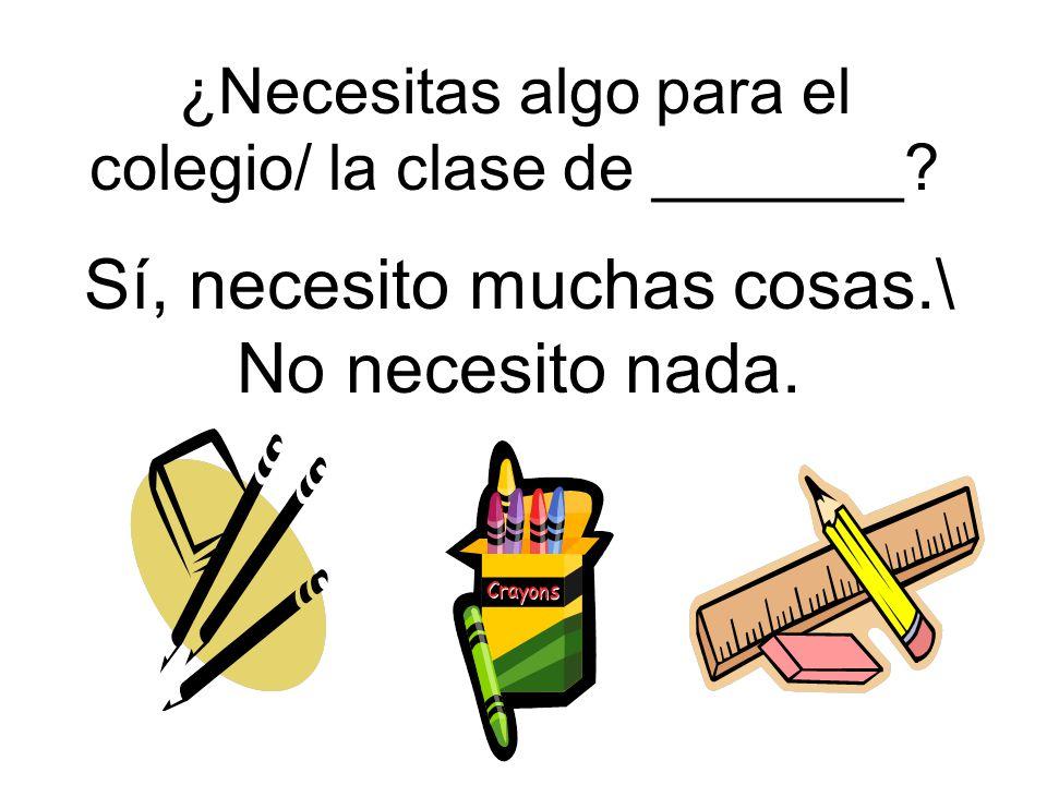 ¿Necesitas algo para el colegio/ la clase de _______? Sí, necesito muchas cosas.\ No necesito nada.
