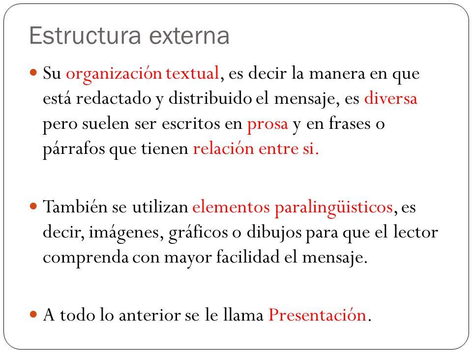 Estructura externa Su organización textual, es decir la manera en que está redactado y distribuido el mensaje, es diversa pero suelen ser escritos en prosa y en frases o párrafos que tienen relación entre si.