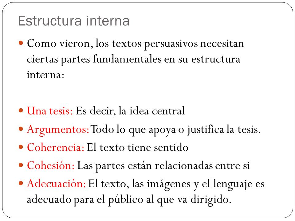 Como vieron, los textos persuasivos necesitan ciertas partes fundamentales en su estructura interna: Una tesis: Es decir, la idea central Argumentos: Todo lo que apoya o justifica la tesis.