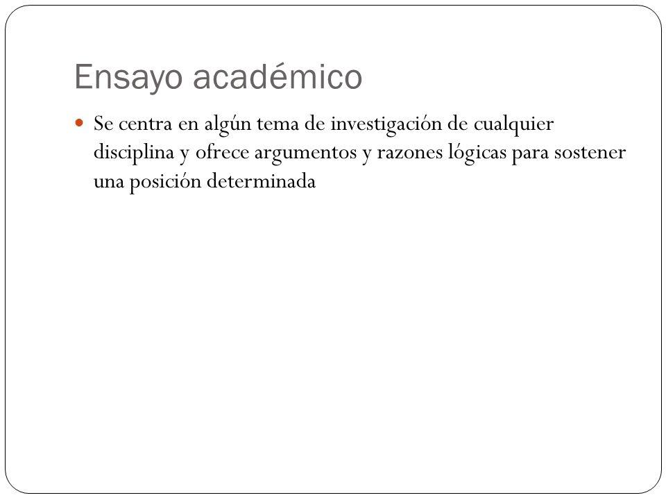Ensayo académico Se centra en algún tema de investigación de cualquier disciplina y ofrece argumentos y razones lógicas para sostener una posición determinada