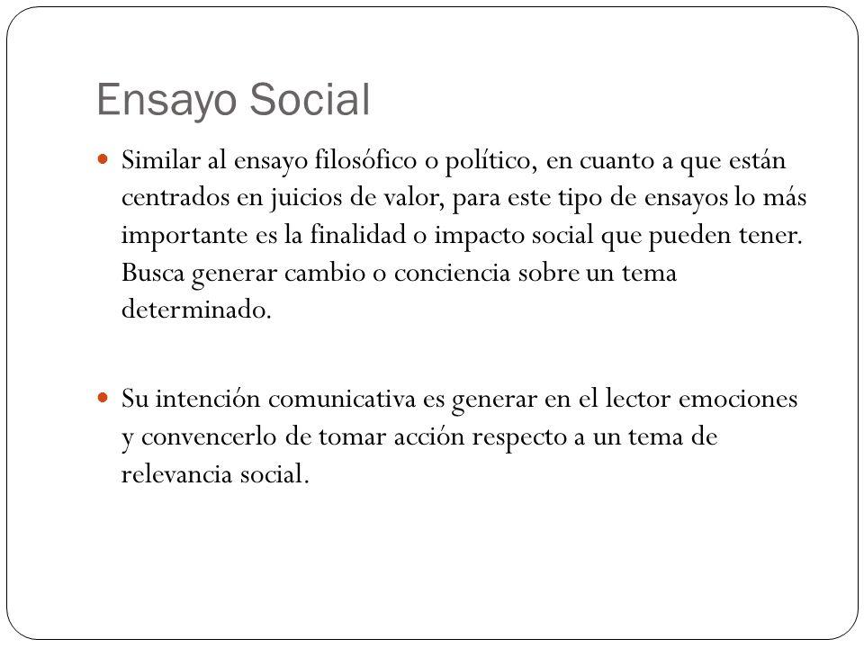 Ensayo Social Similar al ensayo filosófico o político, en cuanto a que están centrados en juicios de valor, para este tipo de ensayos lo más importante es la finalidad o impacto social que pueden tener.