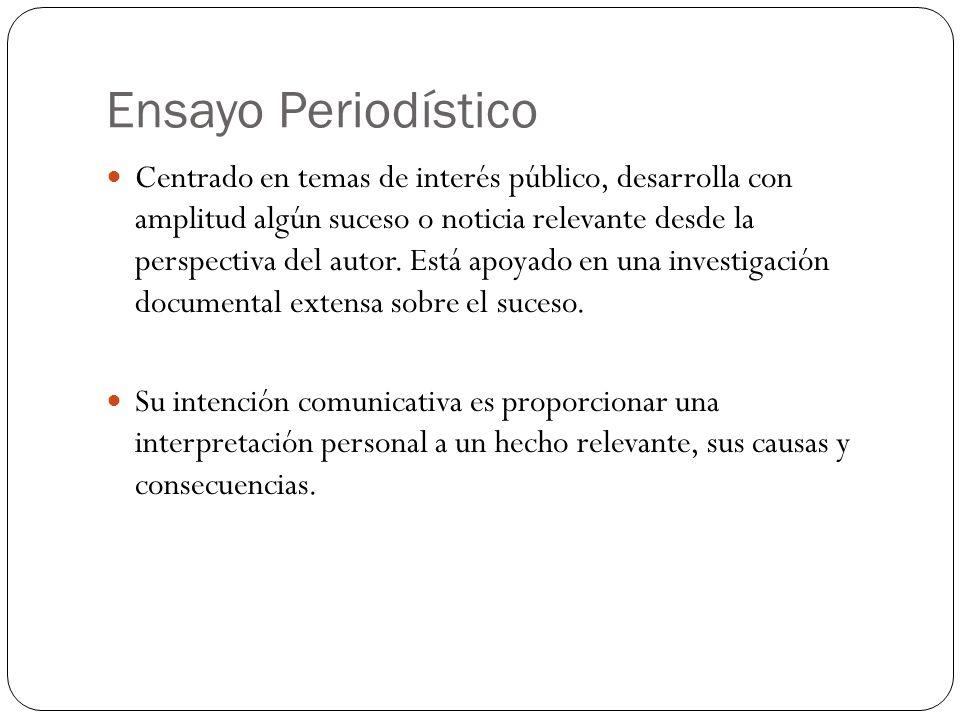 Ensayo Periodístico Centrado en temas de interés público, desarrolla con amplitud algún suceso o noticia relevante desde la perspectiva del autor.