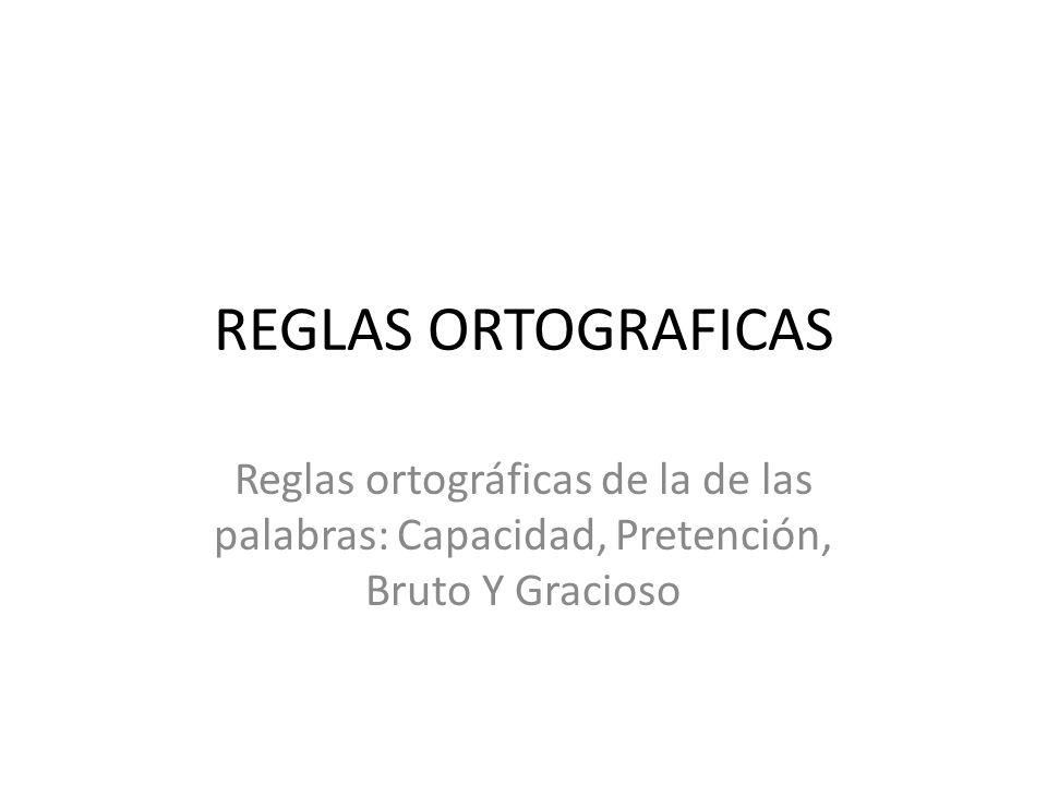 REGLAS ORTOGRAFICAS Reglas ortográficas de la de las palabras: Capacidad, Pretención, Bruto Y Gracioso