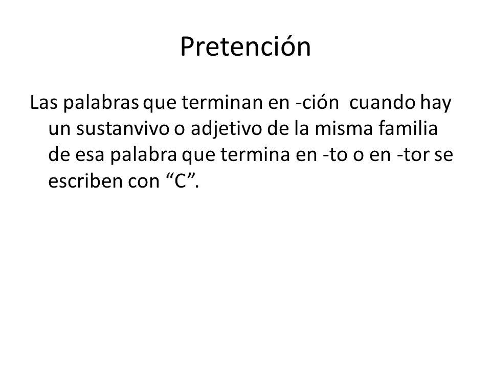 Pretención Las palabras que terminan en -ción cuando hay un sustanvivo o adjetivo de la misma familia de esa palabra que termina en -to o en -tor se escriben con C .