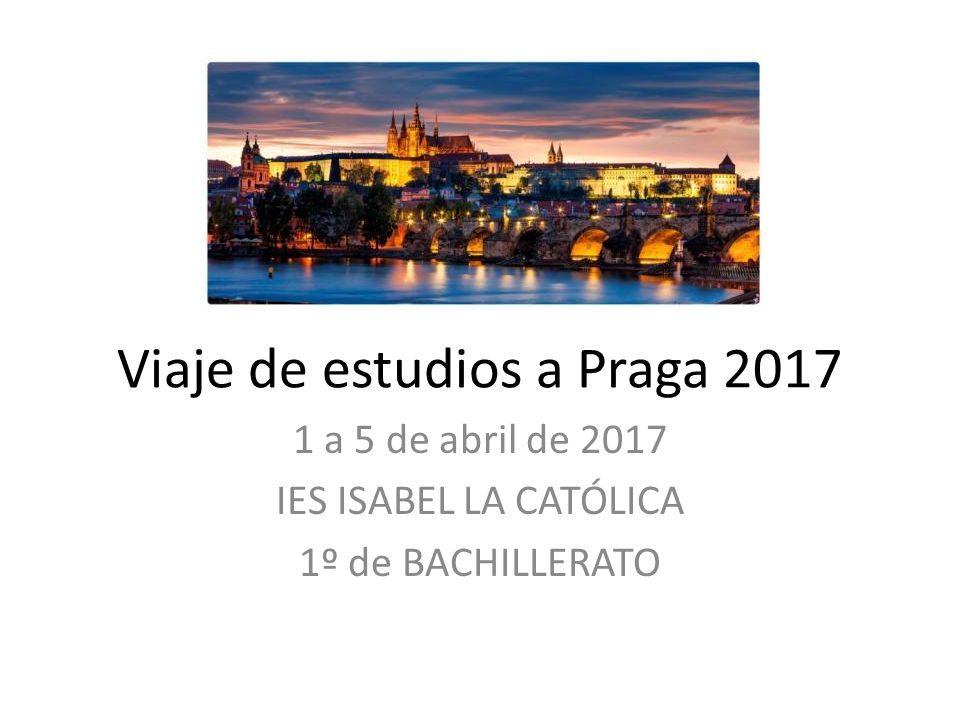 Viaje de estudios a Praga 2017 1 a 5 de abril de 2017 IES ISABEL LA CATÓLICA 1º de BACHILLERATO