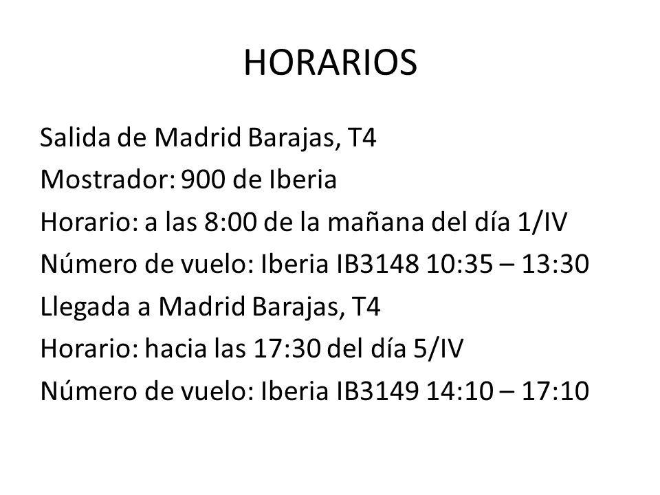 HORARIOS Salida de Madrid Barajas, T4 Mostrador: 900 de Iberia Horario: a las 8:00 de la mañana del día 1/IV Número de vuelo: Iberia IB3148 10:35 – 13:30 Llegada a Madrid Barajas, T4 Horario: hacia las 17:30 del día 5/IV Número de vuelo: Iberia IB3149 14:10 – 17:10