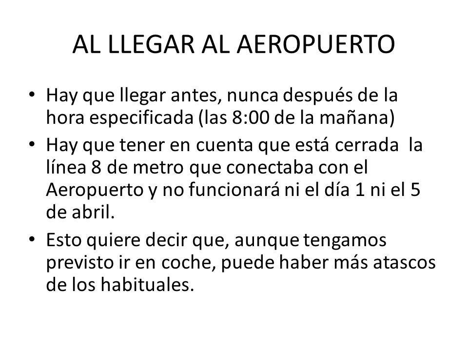 AL LLEGAR AL AEROPUERTO Hay que llegar antes, nunca después de la hora especificada (las 8:00 de la mañana) Hay que tener en cuenta que está cerrada la línea 8 de metro que conectaba con el Aeropuerto y no funcionará ni el día 1 ni el 5 de abril.