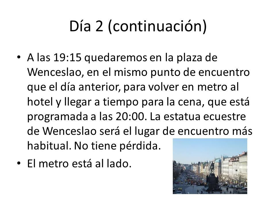 Día 2 (continuación) A las 19:15 quedaremos en la plaza de Wenceslao, en el mismo punto de encuentro que el día anterior, para volver en metro al hotel y llegar a tiempo para la cena, que está programada a las 20:00.