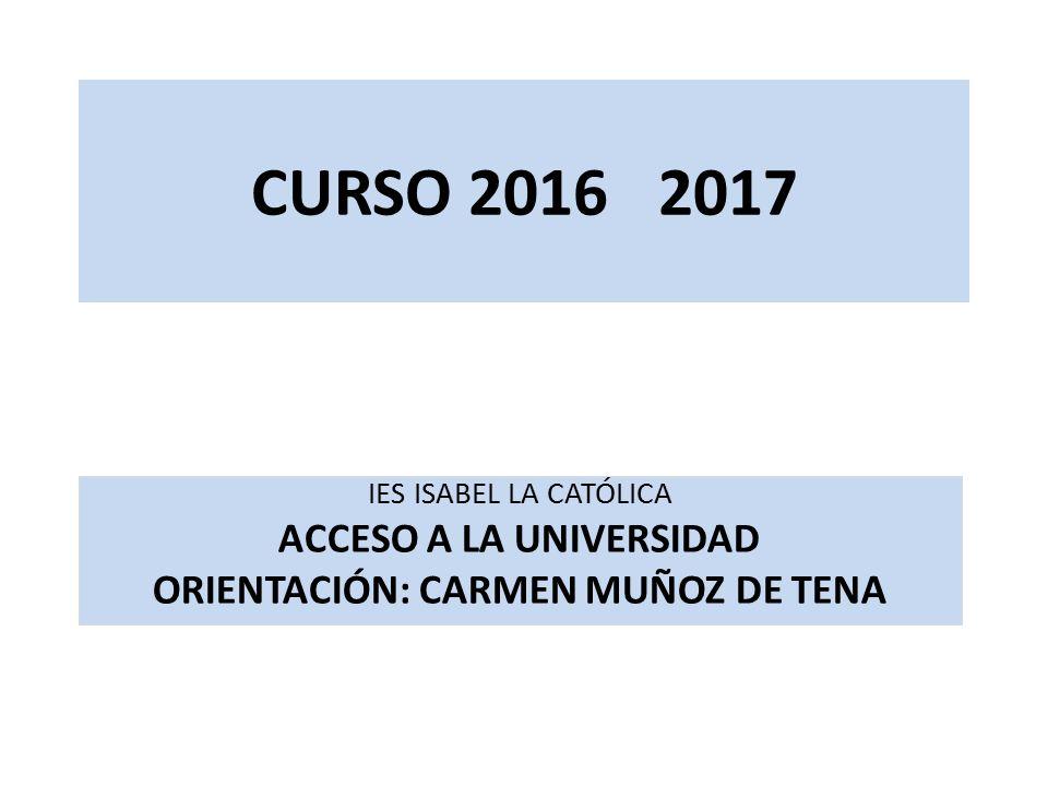 CURSO 2016 2017 IES ISABEL LA CATÓLICA ACCESO A LA UNIVERSIDAD ORIENTACIÓN: CARMEN MUÑOZ DE TENA