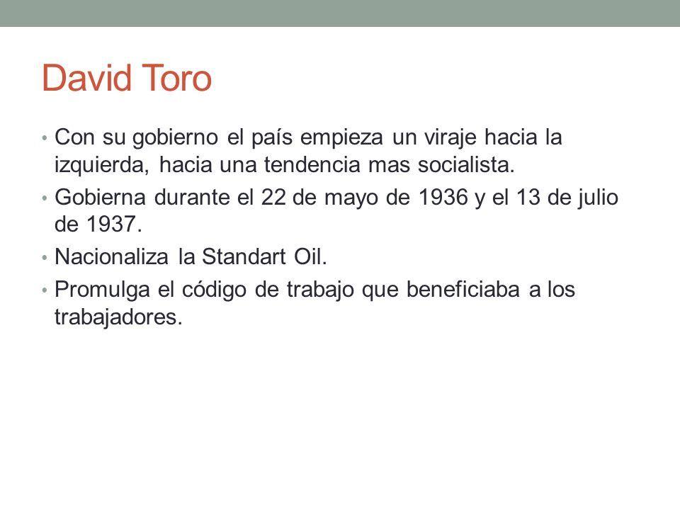 David Toro Con su gobierno el país empieza un viraje hacia la izquierda, hacia una tendencia mas socialista.