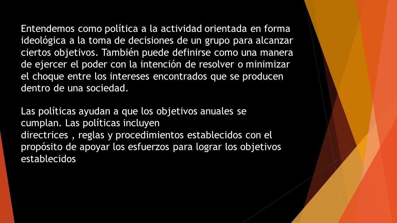 Entendemos como política a la actividad orientada en forma ideológica a la toma de decisiones de un grupo para alcanzar ciertos objetivos.