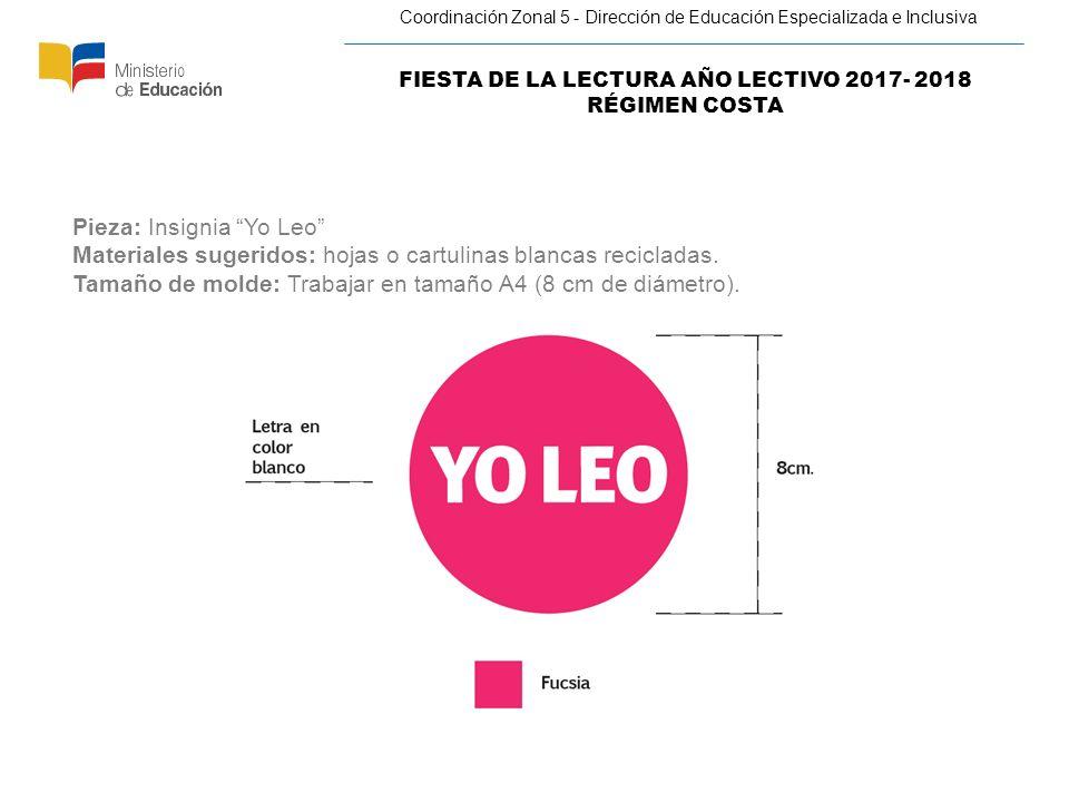 FIESTA DE LA LECTURA AÑO LECTIVO 2017- 2018 RÉGIMEN COSTA Coordinación Zonal 5 - Dirección de Educación Especializada e Inclusiva Pieza: Insignia Yo Leo Materiales sugeridos: hojas o cartulinas blancas recicladas.