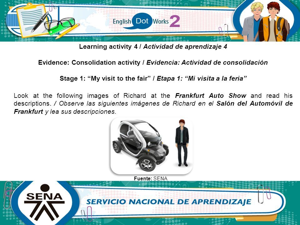 Learning activity 4 / Actividad de aprendizaje 4 Evidence: Consolidation activity / Evidencia: Actividad de consolidación Stage 1: My visit to the fair / Etapa 1: Mi visita a la feria Look at the following images of Richard at the Frankfurt Auto Show and read his descriptions.