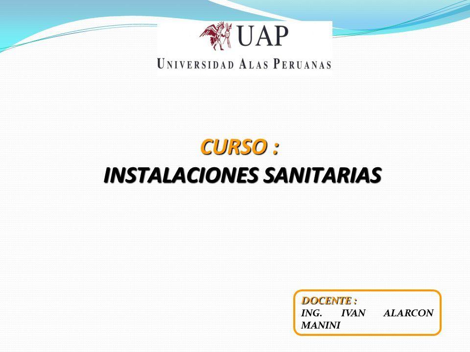 CURSO : INSTALACIONES SANITARIAS INSTALACIONES SANITARIAS DOCENTE : ING. IVAN ALARCON MANINI