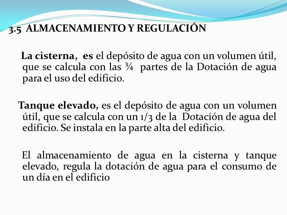 3.5 ALMACENAMIENTO Y REGULACIÓN La cisterna, es el depósito de agua con un volumen útil, que se calcula con las ¾ partes de la Dotación de agua para el uso del edificio.