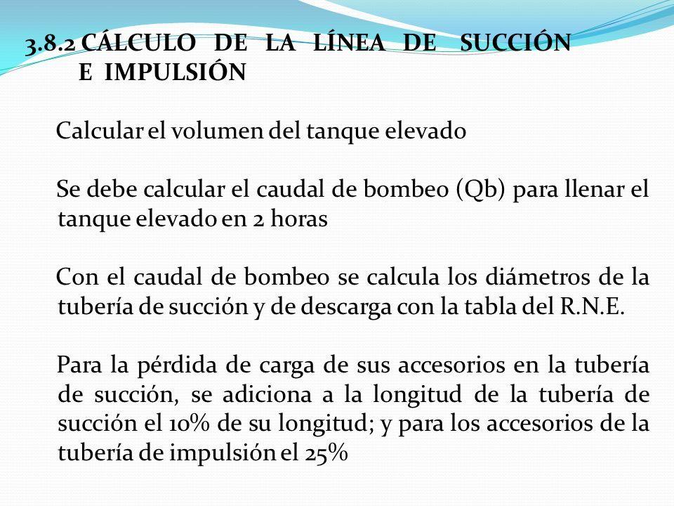 3.8.2 CÁLCULO DE LA LÍNEA DE SUCCIÓN E IMPULSIÓN Calcular el volumen del tanque elevado Se debe calcular el caudal de bombeo (Qb) para llenar el tanque elevado en 2 horas Con el caudal de bombeo se calcula los diámetros de la tubería de succión y de descarga con la tabla del R.N.E.