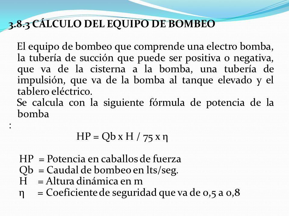 3.8.3 CÁLCULO DEL EQUIPO DE BOMBEO El equipo de bombeo que comprende una electro bomba, la tubería de succión que puede ser positiva o negativa, que va de la cisterna a la bomba, una tubería de impulsión, que va de la bomba al tanque elevado y el tablero eléctrico.