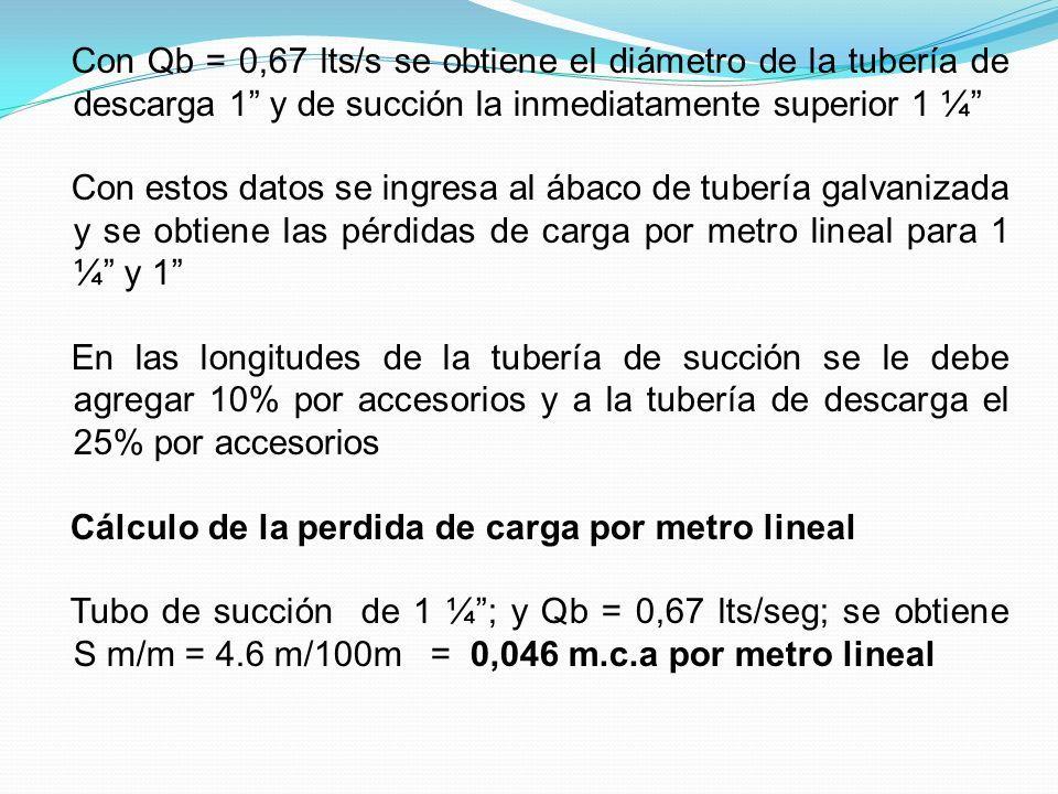Con Qb = 0,67 lts/s se obtiene el diámetro de la tubería de descarga 1 y de succión la inmediatamente superior 1 ¼ Con estos datos se ingresa al ábaco de tubería galvanizada y se obtiene las pérdidas de carga por metro lineal para 1 ¼ y 1 En las longitudes de la tubería de succión se le debe agregar 10% por accesorios y a la tubería de descarga el 25% por accesorios Cálculo de la perdida de carga por metro lineal Tubo de succión de 1 ¼ ; y Qb = 0,67 lts/seg; se obtiene S m/m = 4.6 m/100m = 0,046 m.c.a por metro lineal