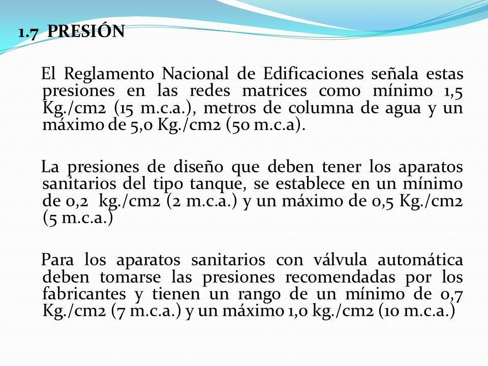 1.7 PRESIÓN El Reglamento Nacional de Edificaciones señala estas presiones en las redes matrices como mínimo 1,5 Kg./cm2 (15 m.c.a.), metros de columna de agua y un máximo de 5,0 Kg./cm2 (50 m.c.a).