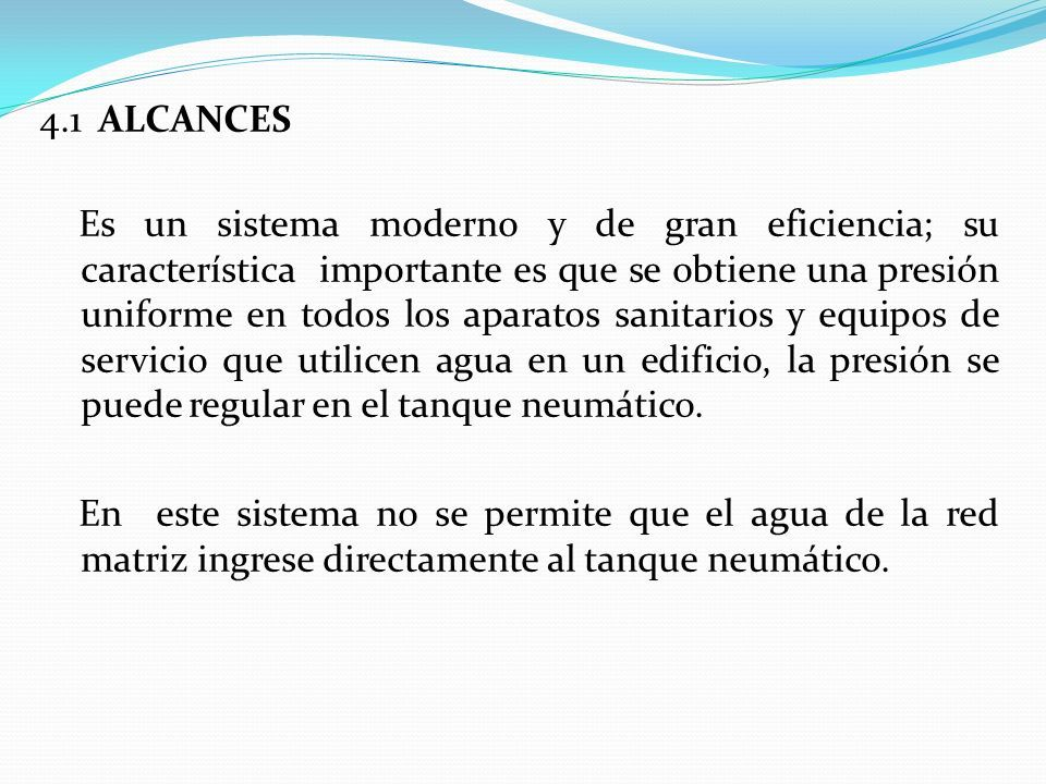 4.1 ALCANCES Es un sistema moderno y de gran eficiencia; su característica importante es que se obtiene una presión uniforme en todos los aparatos sanitarios y equipos de servicio que utilicen agua en un edificio, la presión se puede regular en el tanque neumático.