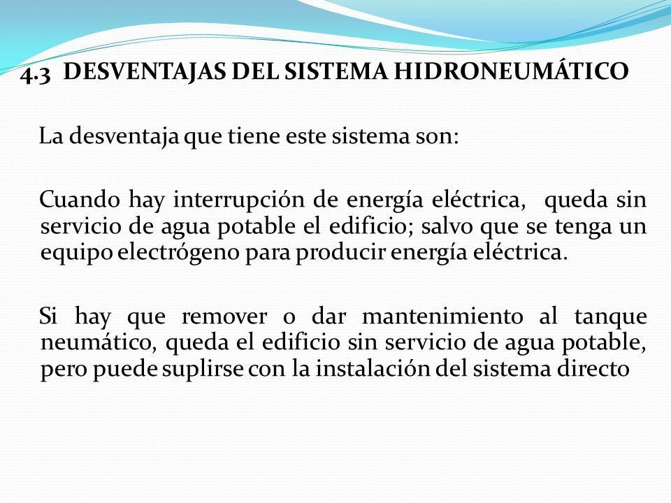4.3 DESVENTAJAS DEL SISTEMA HIDRONEUMÁTICO La desventaja que tiene este sistema son: Cuando hay interrupción de energía eléctrica, queda sin servicio de agua potable el edificio; salvo que se tenga un equipo electrógeno para producir energía eléctrica.
