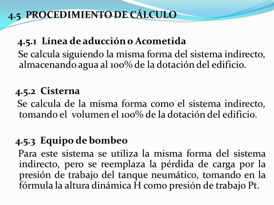 4.5 PROCEDIMIENTO DE CÁLCULO 4.5.1 Línea de aducción o Acometida Se calcula siguiendo la misma forma del sistema indirecto, almacenando agua al 100% de la dotación del edificio.