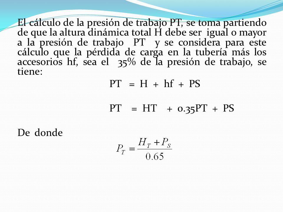 El cálculo de la presión de trabajo PT, se toma partiendo de que la altura dinámica total H debe ser igual o mayor a la presión de trabajo PT y se considera para este cálculo que la pérdida de carga en la tubería más los accesorios hf, sea el 35% de la presión de trabajo, se tiene: PT = H + hf + PS PT = HT + 0.35PT + PS De donde