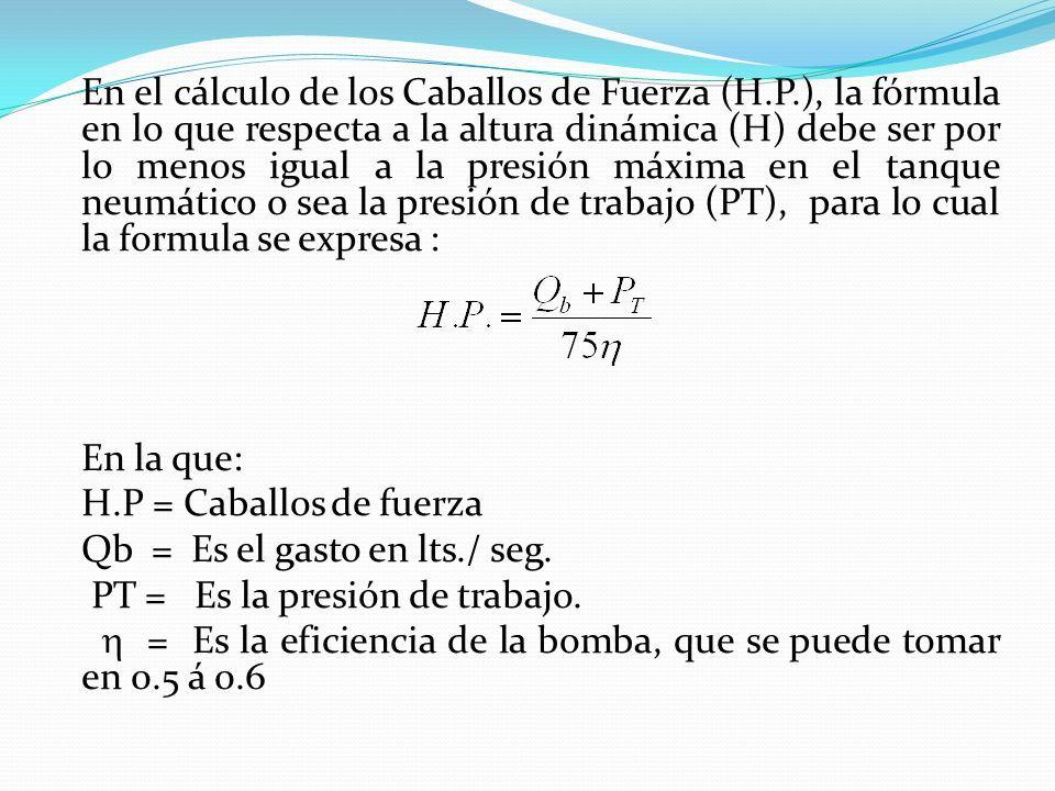En el cálculo de los Caballos de Fuerza (H.P.), la fórmula en lo que respecta a la altura dinámica (H) debe ser por lo menos igual a la presión máxima en el tanque neumático o sea la presión de trabajo (PT), para lo cual la formula se expresa : En la que: H.P = Caballos de fuerza Qb = Es el gasto en lts./ seg.