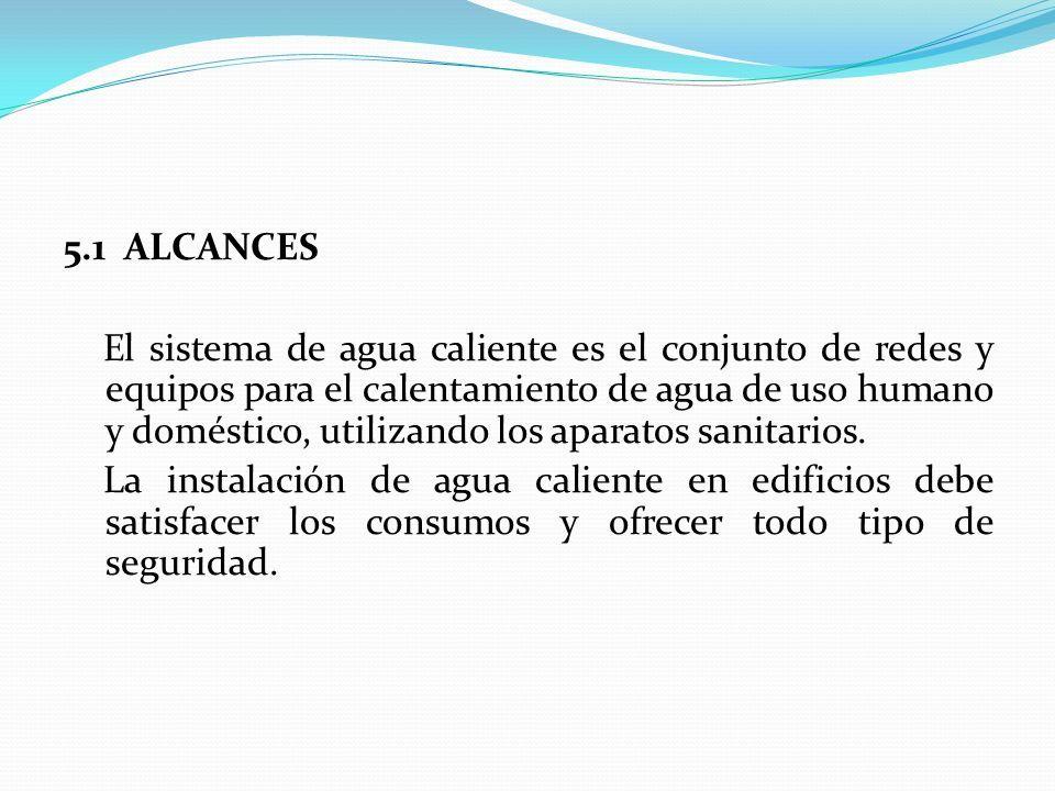 5.1 ALCANCES El sistema de agua caliente es el conjunto de redes y equipos para el calentamiento de agua de uso humano y doméstico, utilizando los aparatos sanitarios.