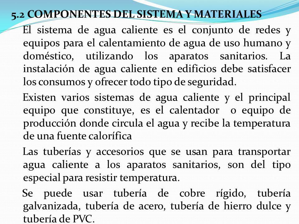 5.2 COMPONENTES DEL SISTEMA Y MATERIALES El sistema de agua caliente es el conjunto de redes y equipos para el calentamiento de agua de uso humano y doméstico, utilizando los aparatos sanitarios.