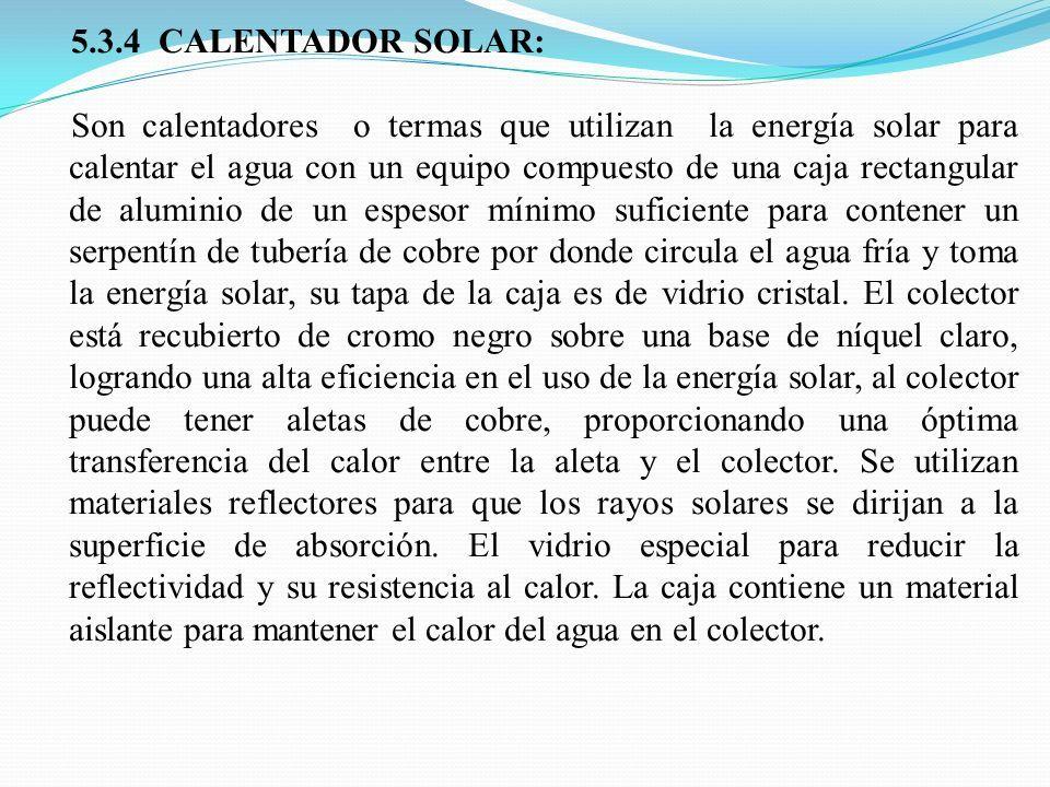 5.3.4 CALENTADOR SOLAR: Son calentadores o termas que utilizan la energía solar para calentar el agua con un equipo compuesto de una caja rectangular de aluminio de un espesor mínimo suficiente para contener un serpentín de tubería de cobre por donde circula el agua fría y toma la energía solar, su tapa de la caja es de vidrio cristal.